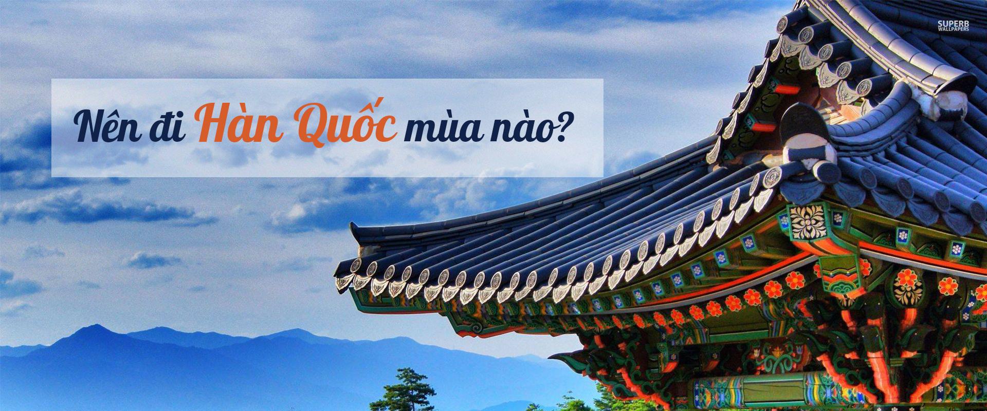 Du lịch Hàn Quốc nên đi mùa nào đẹp nhất?