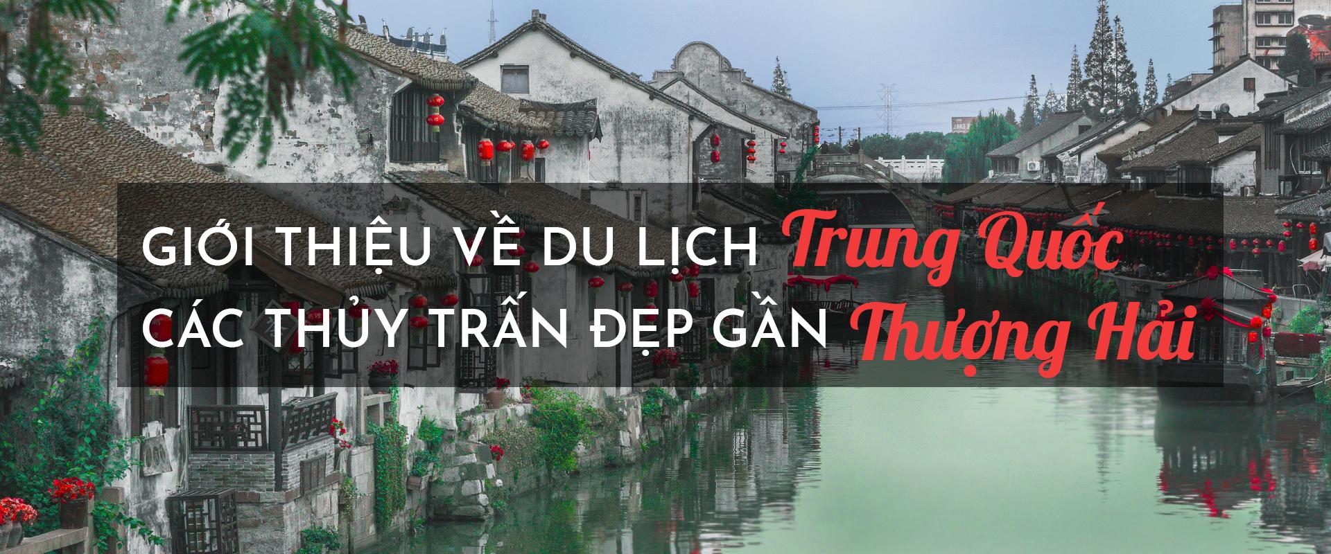 Giới thiệu về du lịch Trung Quốc: Các thủy trấn đẹp gần Thượng Hải