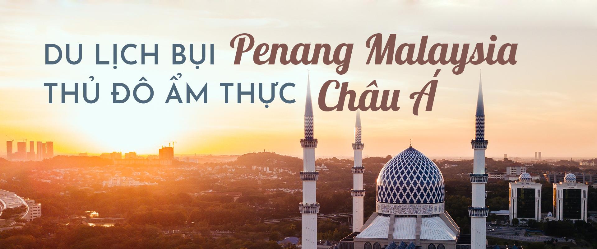 Du lịch bụi Penang Malaysia - thủ đô ẩm thực châu Á