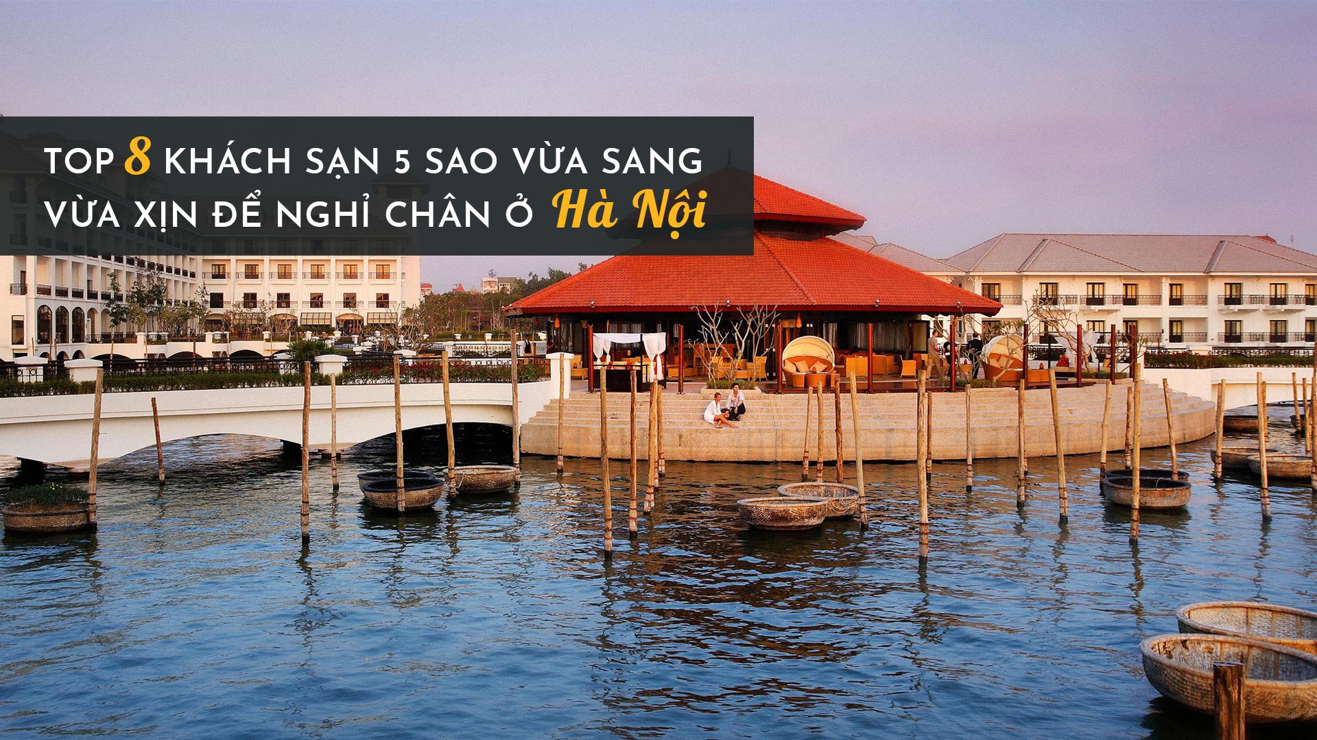 Top 8 khách sạn 5 sao và sang vừa xịn để nghỉ chân ở Hà Nội