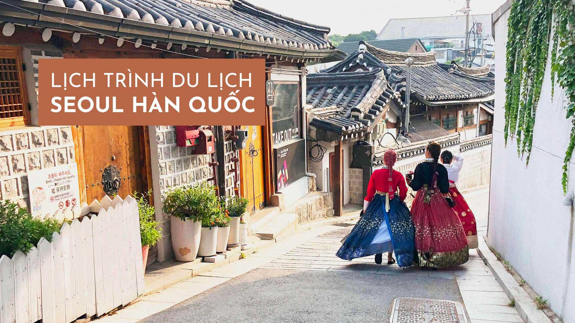 Gợi ý lịch trình du lịch Seoul Hàn Quốc đầy đủ nhất