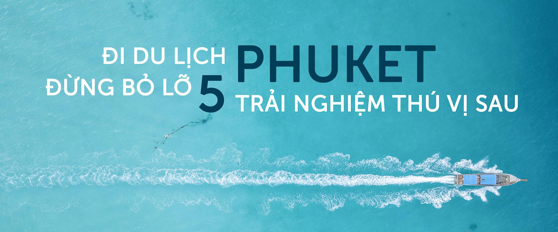 Đi du lịch Phuket đừng bỏ lỡ 5 trải nghiệm thú vị sau