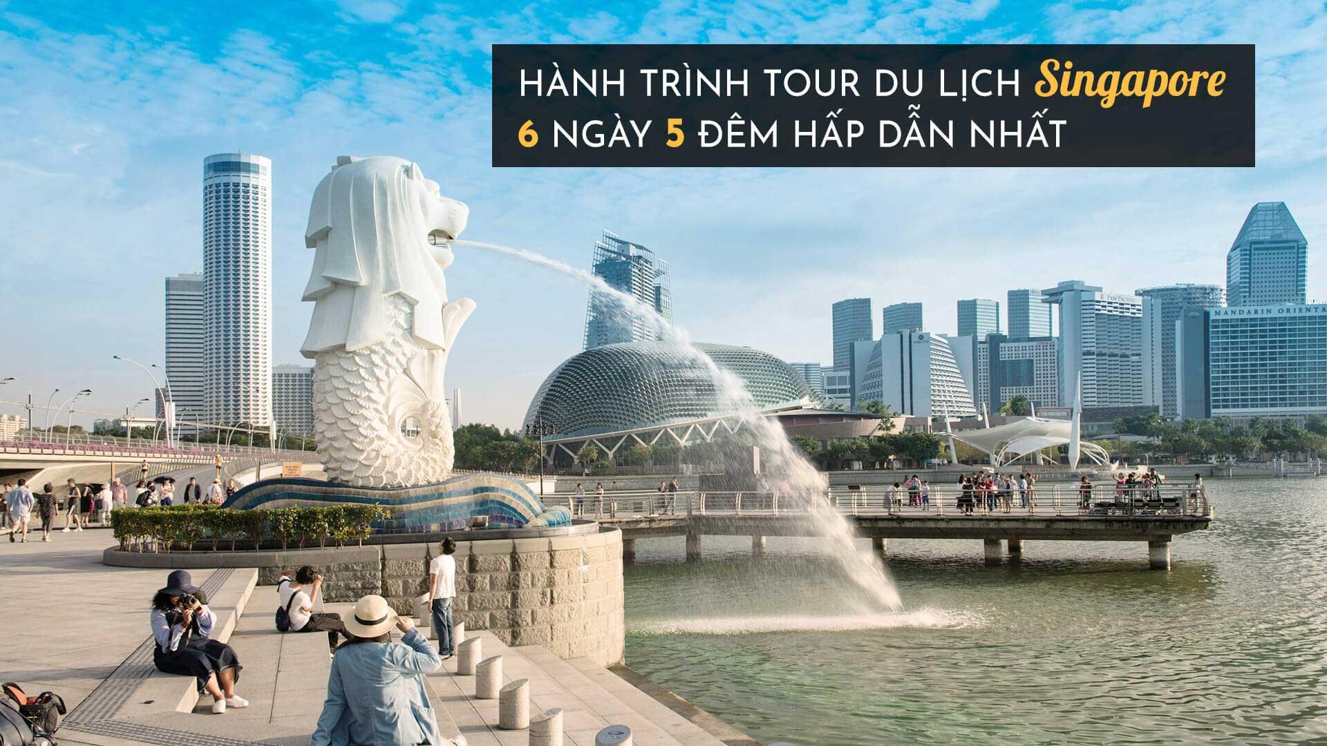 Hành trình tour du lịch Singapore 6 ngày 5 đêm hấp dẫn nhất
